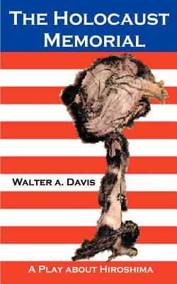 The Holocaust Memorial: A Play about Hiroshima - Davis, Walter A