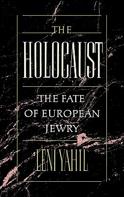 The Holocaust: The Fate of European Jewry, 1932-1945 - Yahil, Leni, and Galai, Haya (Translated by), and Friedman, Ina R (Translated by)
