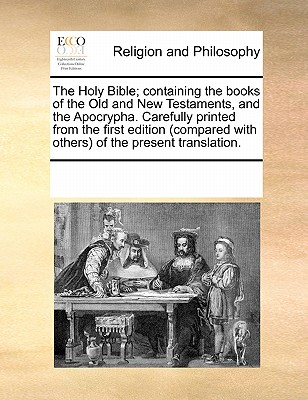 The Holy Bible; Containing the Books of the Old and New Testaments, and the Apocrypha. Carefully Printed from the First Edition (Compared with Others) of the Present Translation. - Multiple Contributors