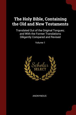 The Holy Bible, Containing the Old and New Testaments: Translated Out of the Original Tongues; And with the Former Translations Diligently Compared and Revised; Volume 1 - Anonymous
