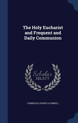 The Holy Eucharist and Frequent and Daily Communion - O'Connell, Cornelius Joseph
