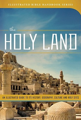 The Holy Land: An Illustrated Guide to Its History, Geography, Culture, and Holy Sites - Knight, George W