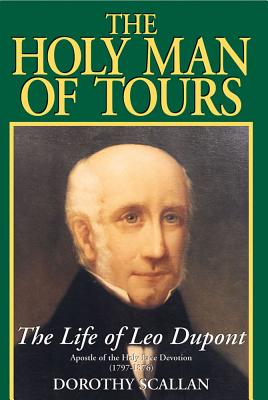 The Holy Man of Tours: The Life of Leo DuPont (1797-1876), Apostle of the Holy Face Devotion - Scallan, Dorothy