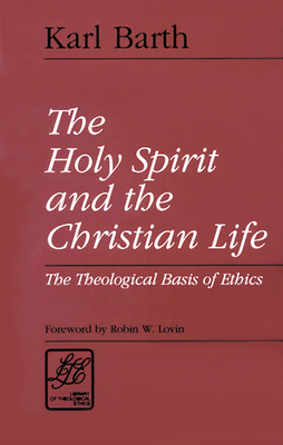The Holy Spirit and the Christian Life: The Theological Basis of Ethics - Barth, Karl, and Lovin, Robin (Introduction by)
