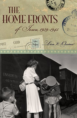 The Home Fronts of Iowa, 1939-1945 - Ossian, Lisa L, Ms.