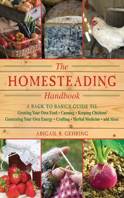 The Homesteading Handbook: A Back to Basics Guide to Growing Your Own Food, Canning, Keeping Chickens, Generating Your Own Energy, Crafting, Herbal Medicine, and More - Gehring, Abigail (Editor)