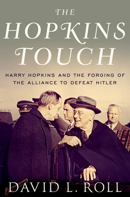 The Hopkins Touch: Harry Hopkins and the Forging of the Alliance to Defeat Hitler - Roll, David L