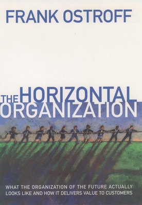 The Horizontal Organization: What the Organization of the Future Actually Looks Like and How It Delivers Value to Customers - Ostroff, Frank