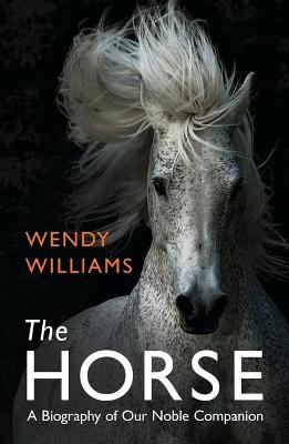 The Horse: A Biography of Our Noble Companion - Williams, Wendy