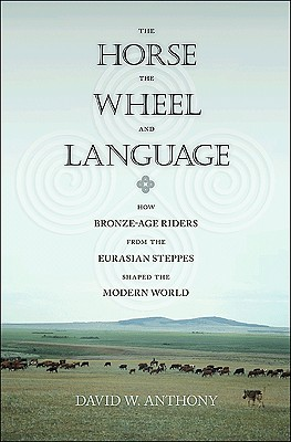 The Horse, the Wheel and Language: How Bronze-Age Riders from the Eurasian Steppes Shaped the Modern World - Anthony, David W
