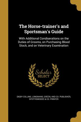 The Horse-Trainer's and Sportsman's Guide - Collins, Digby