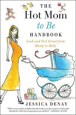 The Hot Mom to Be Handbook - Denay, Jessica