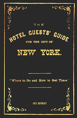 The Hotel Guests' Guide for the City of New York - 1871 Reprint: Where to Go and How to Get There - Brown, Ross