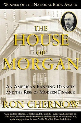 The House of Morgan: An American Banking Dynasty and the Rise of Modern Finance - Chernow, Ron