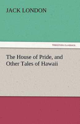 The House of Pride, and Other Tales of Hawaii - London, Jack