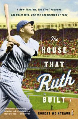 The House That Ruth Built: A New Stadium, the First Yankees Championship, and the Redemption of 1923 - Weintraub, Robert