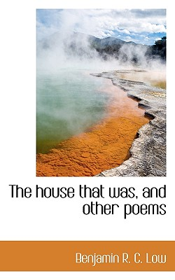 The House That Was, and Other Poems - C Low, Benjamin R