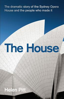 The House: The dramatic story of the Sydney Opera House and the people who made it - Pitt, Helen