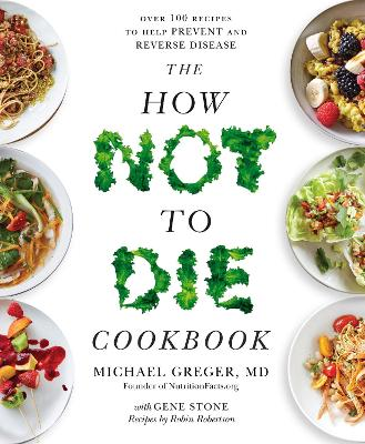 The How Not To Die Cookbook: Over 100 Recipes to Help Prevent and Reverse Disease - Greger, Michael, and Stone, Gene