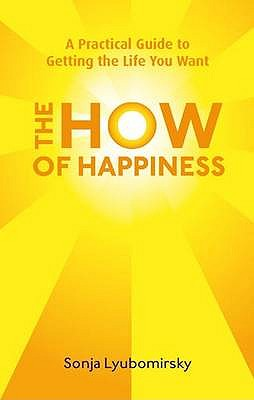 The How of Happiness: A Practical Guide to Getting The Life You Want - Lyubomirsky, Sonja
