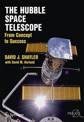 The Hubble Space Telescope: From Concept to Success - Shayler, David J., and Harland, David M.
