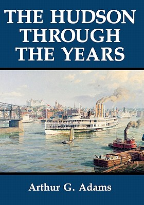 The Hudson Through the Years - Adams, Arthur G