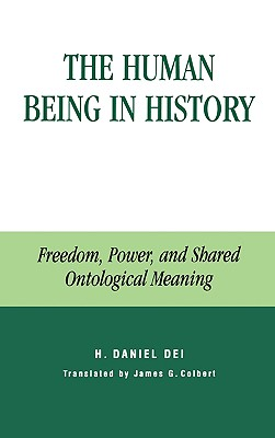The Human Being in History: Freedom, Power, and Shared Ontological Meaning - Dei, Hector Daniel, and Colbert, James G (Translated by), and Dei, Daniel H