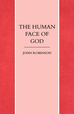 The Human Face of God - Robinson, John A. T.