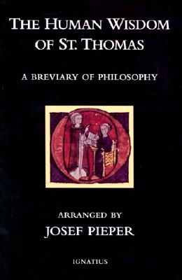 The Human Wisdom of St. Thomas: A Breviary of Philosophy from the Works of St. Thomas Aquinas - Pieper, Josef (Editor), and MacLaren, Drostan (Translated by)