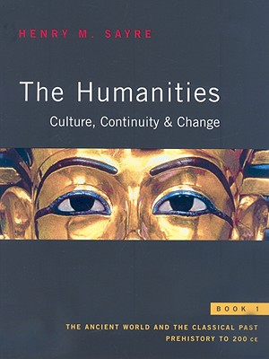 The Humanities: Culture, Continuity, and Change, Book 1: The Ancient World and the Classical Past: Prehistory to 200 - Sayre, Henry M