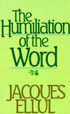 The humiliation of the word - Ellul, Jacques