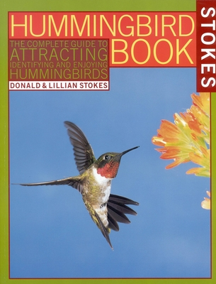 The Hummingbird Book: The Complete Guide to Attracting, Identifying, and Enjoying Hummingbirds - Stokes, Donald, and Stokes, Lillian
