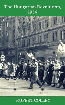 The Hungarian Revolution, 1956 - Colley, Rupert