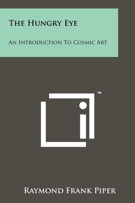 The Hungry Eye: An Introduction to Cosmic Art - Piper, Raymond Frank