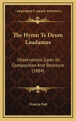 The Hymn Te Deum Laudamus: Observations Upon Its Composition and Structure (1884) - Pott, Francis