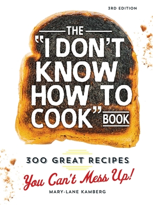The I Don't Know How to Cook Book: 300 Great Recipes You Can't Mess Up! - Kamberg, Mary-Lane