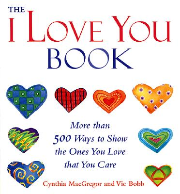 "The ""I Love You"" Book: More Than 500 Ways to Show the Ones You Love That You Care - MacGregor, Cynthia"