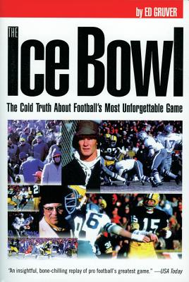 The Ice Bowl: The Cold Truth about Football's Most Unforgettable Game - Gruver, Ed