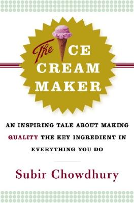The Ice Cream Maker: An Inspiring Tale about Making Quality the Key Ingredient in Everything You Do - Chowdhury, Subir