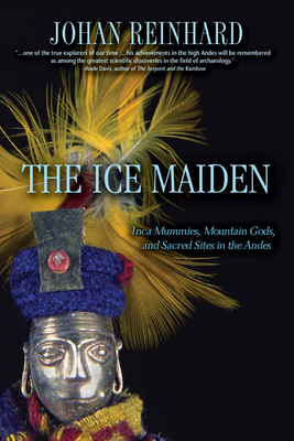 The Ice Maiden: Inca Mummies, Mountain Gods, and Sacred Sites in the Andes - Reinhard, Johan