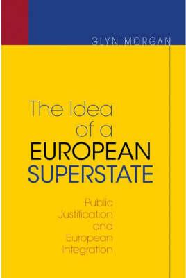 The Idea of a European Superstate: Public Justification and European Integration - New Edition - Morgan, Glyn