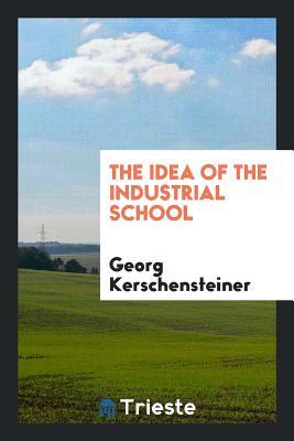 The Idea of the Industrial School - Kerschensteiner, Georg