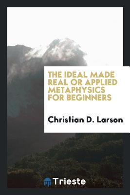 The Ideal Made Real or Applied Metaphysics for Beginners - Larson, Christian D