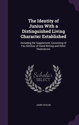 The Identity of Junius with a Distinguished Living Character Established: Including the Supplement, Consisting of Fac-Similies of Hand-Writing and Other Illustrations - Taylor, John