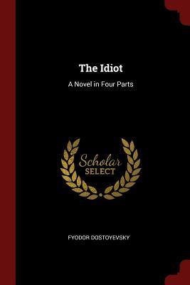 The Idiot: A Novel in Four Parts - Dostoyevsky, Fyodor