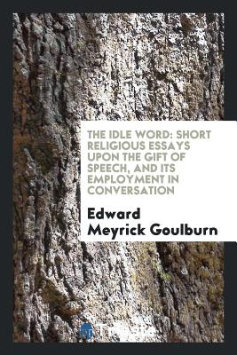 The Idle Word: Short Religious Essays Upon the Gift of Speech, and Its Employment in Conversation - Goulburn, Edward Meyrick