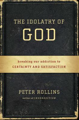 The Idolatry of God: Breaking Our Addiction to Certainty and Satisfaction - Rollins, Peter