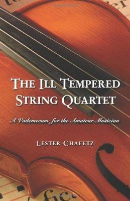 The Ill Tempered String Quartet: A Vademecum for the Amateur Musician - Chafetz, Lester