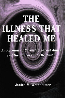 The Illness That Healed Me: An Account of Surviving Sexual Abuse and the Journey Into Healing - Weinheimer, Janice M