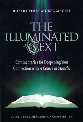 The Illuminated Text Vol 4: Commentaries for Deepening Your Connection with a Course in Miracles - Perry, Robert, and MacKie, Greg
